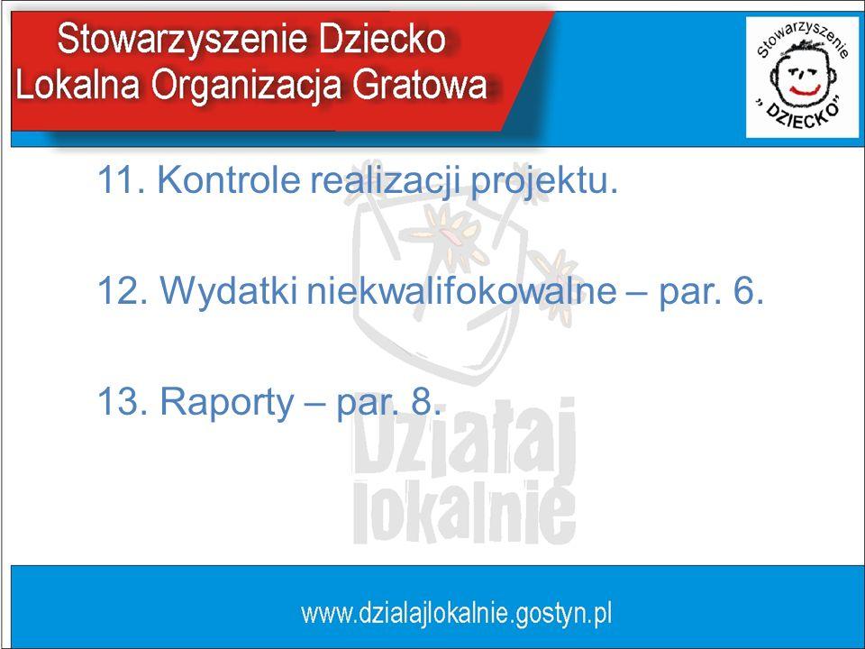 11. Kontrole realizacji projektu. 12. Wydatki niekwalifokowalne – par. 6. 13. Raporty – par. 8.