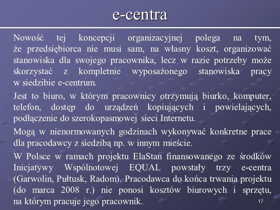 17e-centra Nowość tej koncepcji organizacyjnej polega na tym, że przedsiębiorca nie musi sam, na własny koszt, organizować stanowiska dla swojego pracownika, lecz w razie potrzeby może skorzystać z kompletnie wyposażonego stanowiska pracy w siedzibie e-centrum.