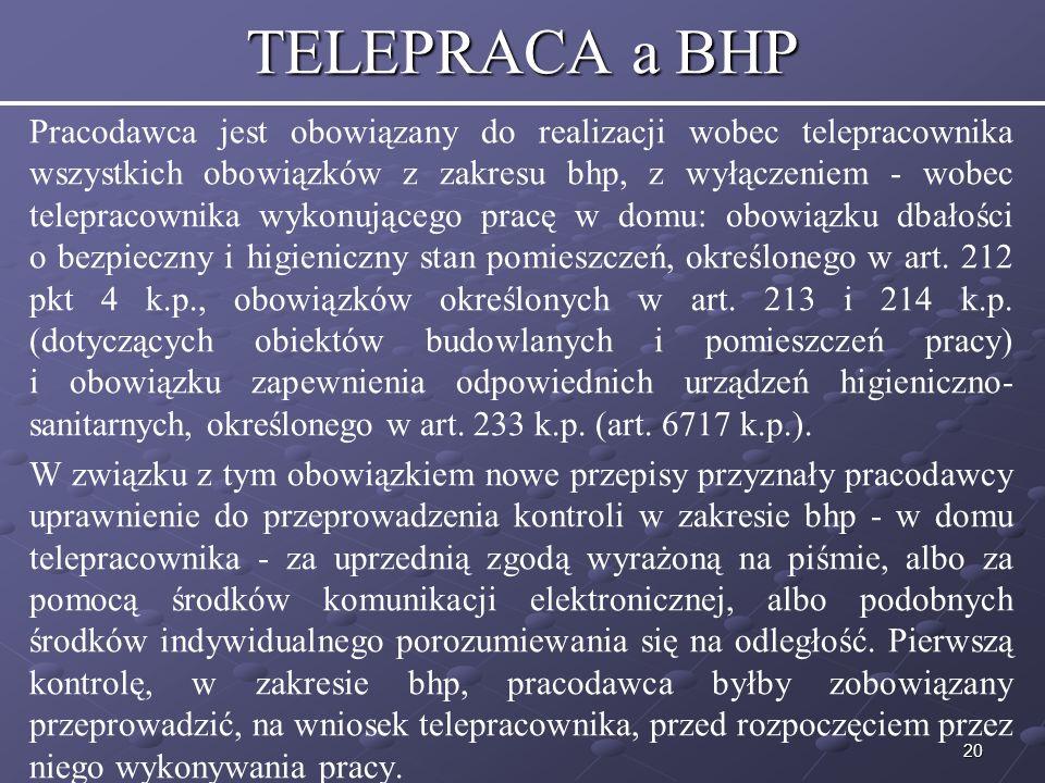 20 TELEPRACA a BHP Pracodawca jest obowiązany do realizacji wobec telepracownika wszystkich obowiązków z zakresu bhp, z wyłączeniem - wobec telepracownika wykonującego pracę w domu: obowiązku dbałości o bezpieczny i higieniczny stan pomieszczeń, określonego w art.