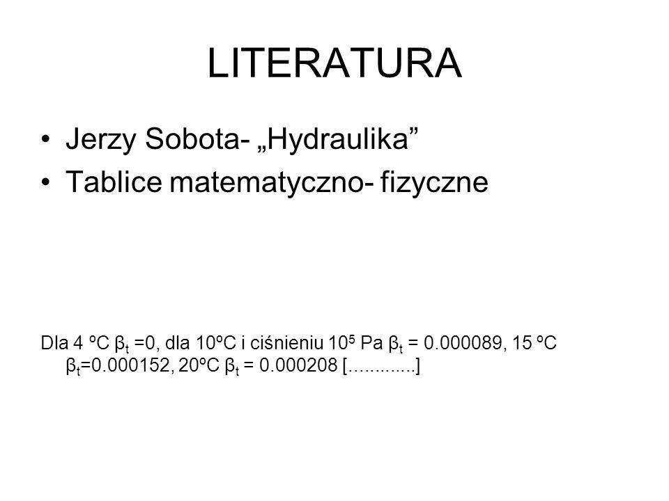 LITERATURA Jerzy Sobota- Hydraulika Tablice matematyczno- fizyczne Dla 4 ºC β t =0, dla 10ºC i ciśnieniu 10 5 Pa β t = 0.000089, 15 ºC β t =0.000152,