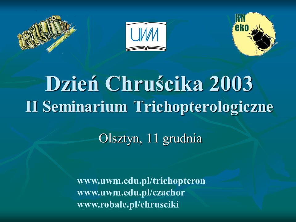 Dzień Chruścika 2003 II Seminarium Trichopterologiczne Olsztyn, 11 grudnia www.uwm.edu.pl/trichopteron www.uwm.edu.pl/czachor www.robale.pl/chrusciki