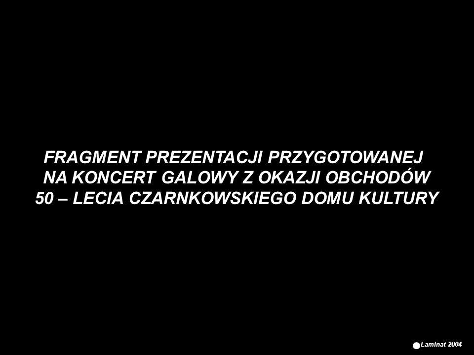 FRAGMENT PREZENTACJI PRZYGOTOWANEJ NA KONCERT GALOWY Z OKAZJI OBCHODÓW 50 – LECIA CZARNKOWSKIEGO DOMU KULTURY Laminat 2004