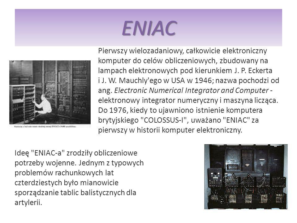 ENIAC Pierwszy wielozadaniowy, całkowicie elektroniczny komputer do celów obliczeniowych, zbudowany na lampach elektronowych pod kierunkiem J. P. Ecke