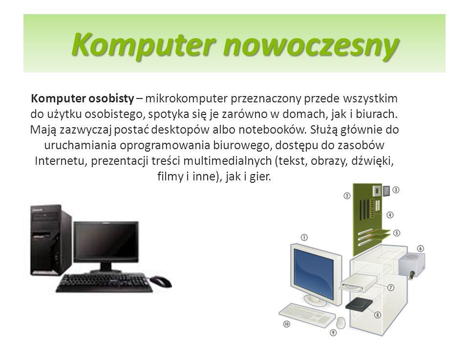 Komputer nowoczesny Komputer osobisty – mikrokomputer przeznaczony przede wszystkim do użytku osobistego, spotyka się je zarówno w domach, jak i biura