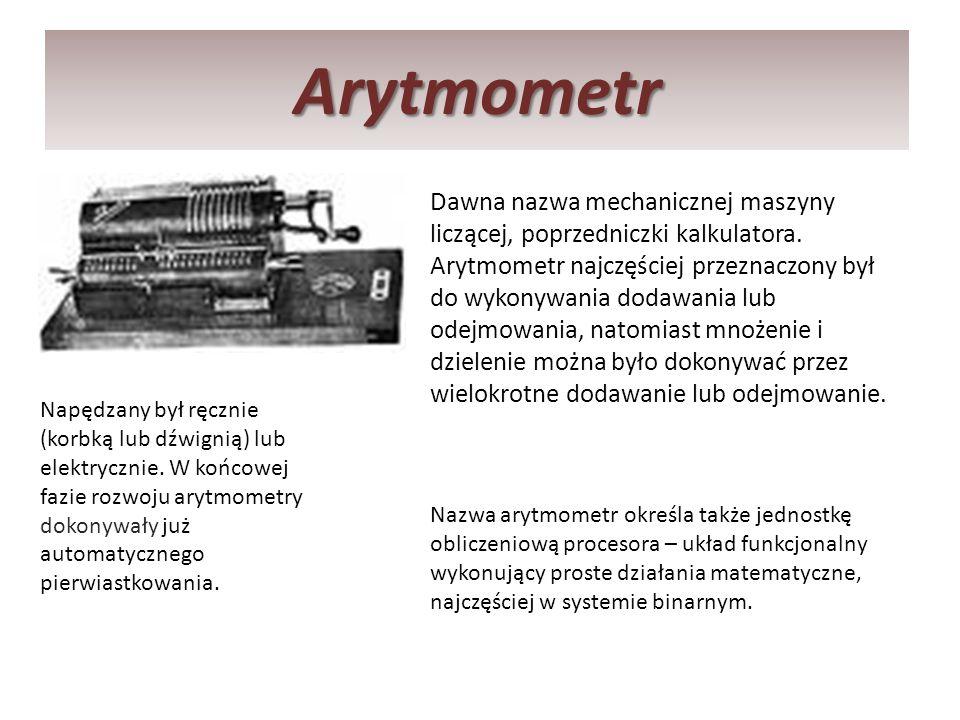Arytmometr Dawna nazwa mechanicznej maszyny liczącej, poprzedniczki kalkulatora. Arytmometr najczęściej przeznaczony był do wykonywania dodawania lub