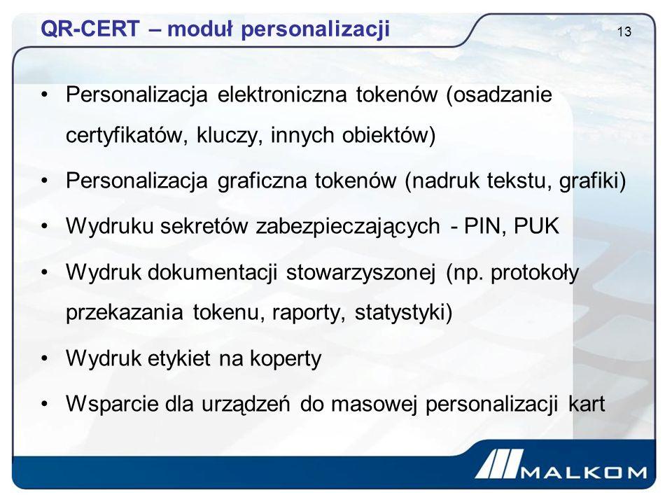 QR-CERT – moduł personalizacji Personalizacja elektroniczna tokenów (osadzanie certyfikatów, kluczy, innych obiektów) Personalizacja graficzna tokenów (nadruk tekstu, grafiki) Wydruku sekretów zabezpieczających - PIN, PUK Wydruk dokumentacji stowarzyszonej (np.