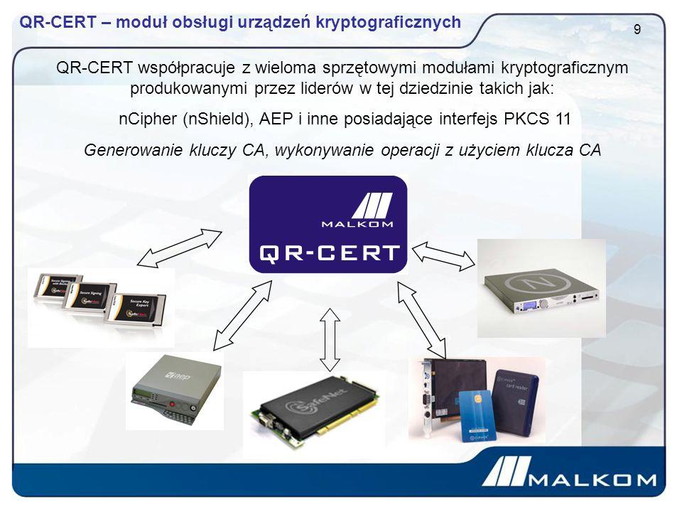 QR-CERT – moduł obsługi urządzeń kryptograficznych 9 QR-CERT współpracuje z wieloma sprzętowymi modułami kryptograficznym produkowanymi przez liderów w tej dziedzinie takich jak: nCipher (nShield), AEP i inne posiadające interfejs PKCS 11 Generowanie kluczy CA, wykonywanie operacji z użyciem klucza CA