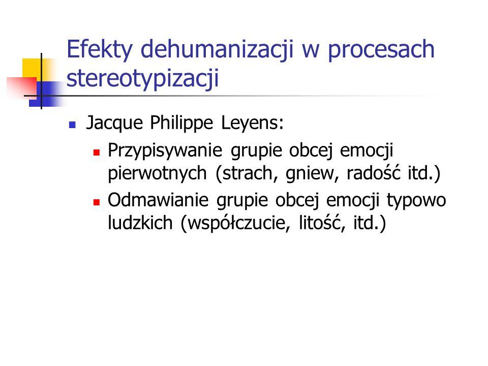 Efekty dehumanizacji w procesach stereotypizacji Jacque Philippe Leyens: Przypisywanie grupie obcej emocji pierwotnych (strach, gniew, radość itd.) Od