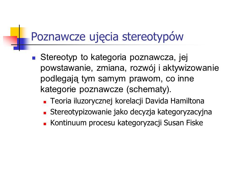 Poznawcze ujęcia stereotypów Stereotyp to kategoria poznawcza, jej powstawanie, zmiana, rozwój i aktywizowanie podlegają tym samym prawom, co inne kat