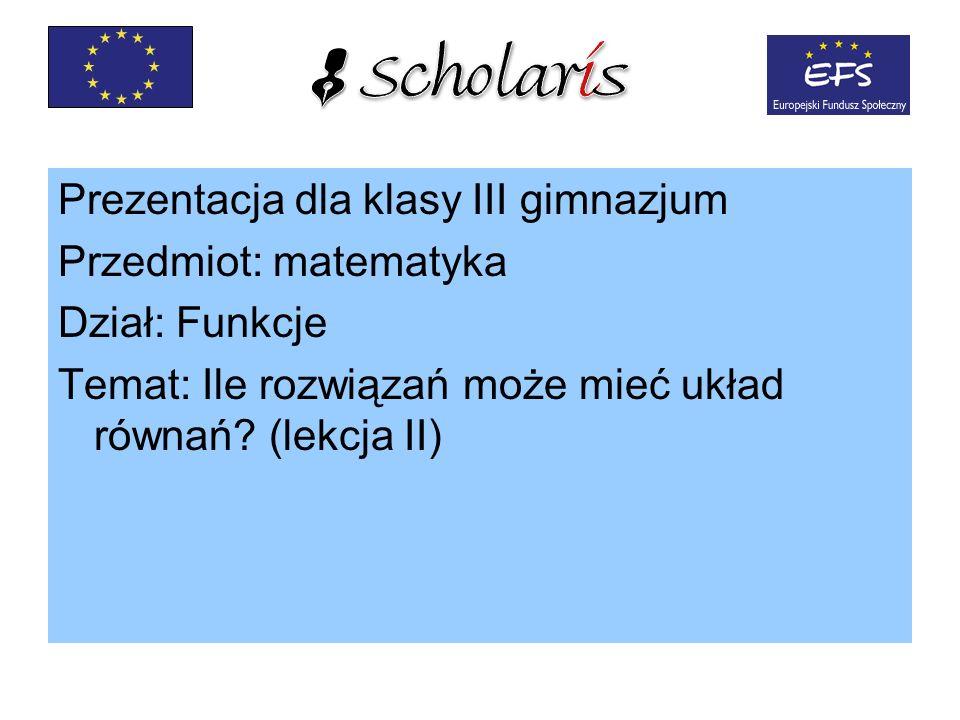 Prezentacja dla klasy III gimnazjum Przedmiot: matematyka Dział: Funkcje Temat: Ile rozwiązań może mieć układ równań? (lekcja II)
