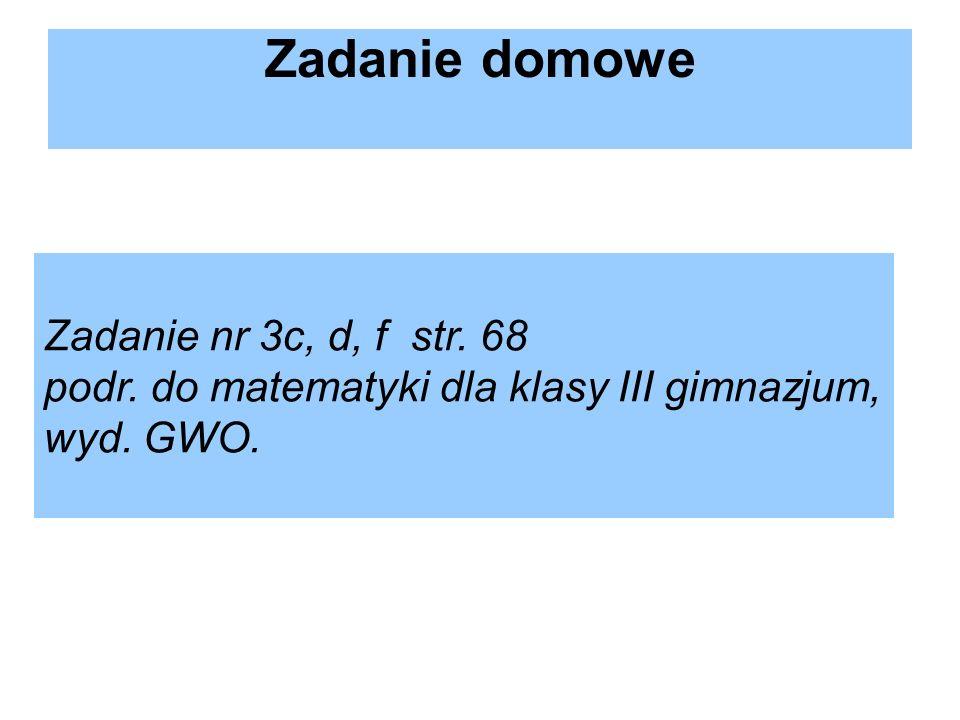 Zadanie domowe Zadanie nr 3c, d, f str. 68 podr. do matematyki dla klasy III gimnazjum, wyd. GWO.