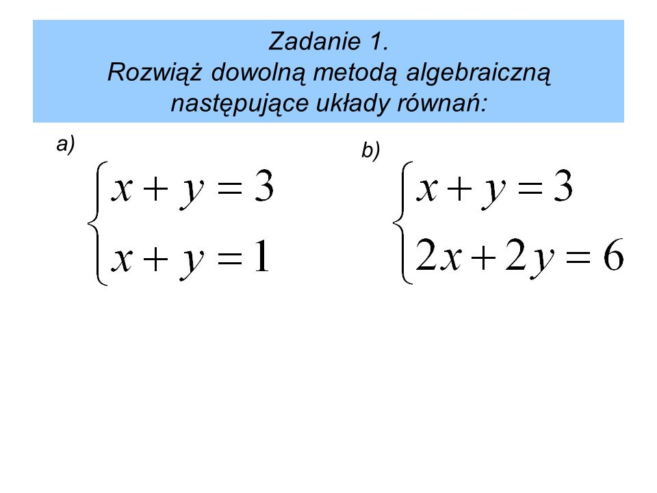 Zadanie 1. Rozwiąż dowolną metodą algebraiczną następujące układy równań: a) b)