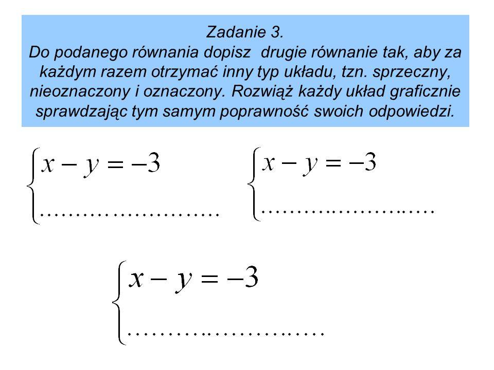 Zadanie 3. Do podanego równania dopisz drugie równanie tak, aby za każdym razem otrzymać inny typ układu, tzn. sprzeczny, nieoznaczony i oznaczony. Ro