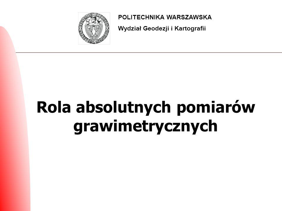 Rola absolutnych pomiarów grawimetrycznych POLITECHNIKA WARSZAWSKA Wydział Geodezji i Kartografii