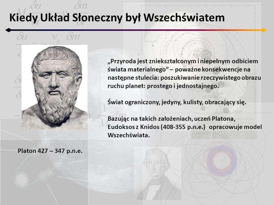 Kiedy Układ Słoneczny był Wszechświatem Platon 427 – 347 p.n.e. Przyroda jest zniekształconym i niepełnym odbiciem świata materialnego – poważne konse