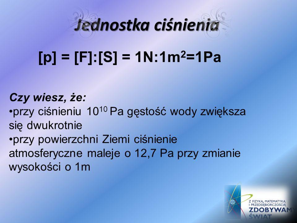 Jednostka ciśnienia [p] = [F]:[S] = 1N:1m 2 =1Pa Czy wiesz, że: przy ciśnieniu 10 10 Pa gęstość wody zwiększa się dwukrotnie przy powierzchni Ziemi ciśnienie atmosferyczne maleje o 12,7 Pa przy zmianie wysokości o 1m