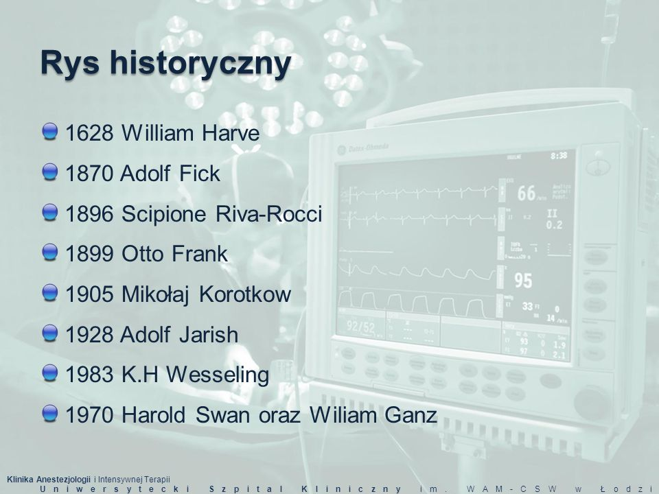 Rys historyczny 1628 William Harve 1870 Adolf Fick 1896 Scipione Riva-Rocci 1899 Otto Frank 1905 Mikołaj Korotkow 1928 Adolf Jarish 1983 K.H Wesseling