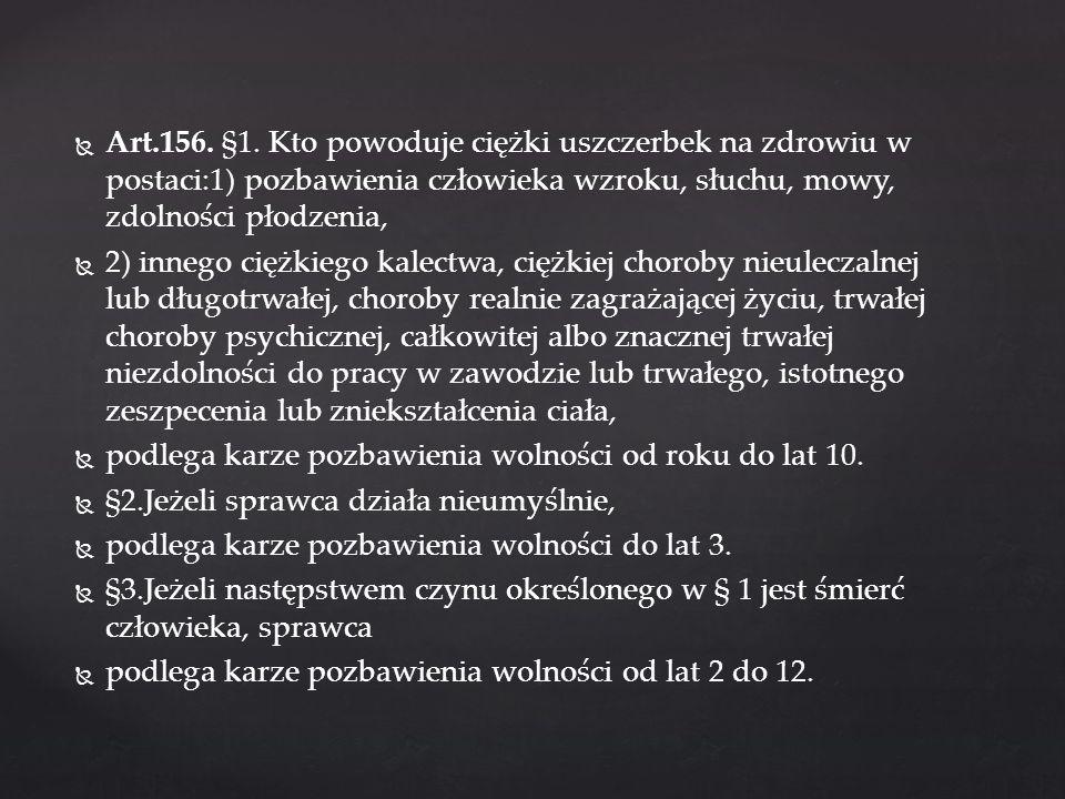 Art.156. §1. Kto powoduje ciężki uszczerbek na zdrowiu w postaci:1) pozbawienia człowieka wzroku, słuchu, mowy, zdolności płodzenia, 2) innego ciężkie