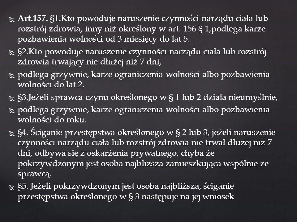 Art.157. §1.Kto powoduje naruszenie czynności narządu ciała lub rozstrój zdrowia, inny niż określony w art. 156 § 1,podlega karze pozbawienia wolności