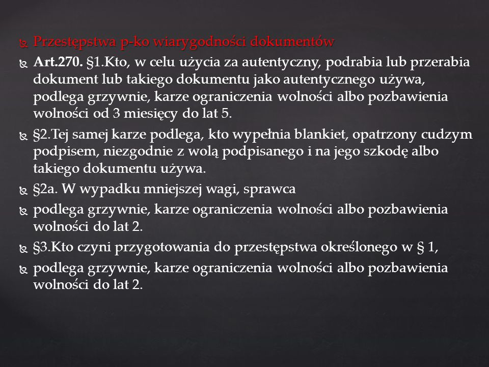 Przestępstwa p-ko wiarygodności dokumentów Przestępstwa p-ko wiarygodności dokumentów Art.270. §1.Kto, w celu użycia za autentyczny, podrabia lub prze