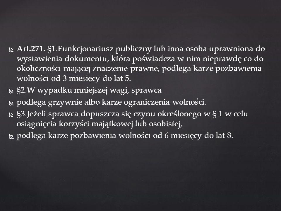Art.271. §1.Funkcjonariusz publiczny lub inna osoba uprawniona do wystawienia dokumentu, która poświadcza w nim nieprawdę co do okoliczności mającej z