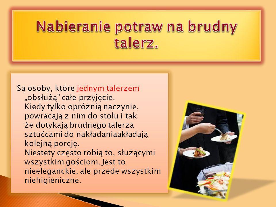 Są osoby, które jednym talerzem obsłużą całe przyjęcie. Kiedy tylko opróżnią naczynie, powracają z nim do stołu i tak że dotykają brudnego talerza szt