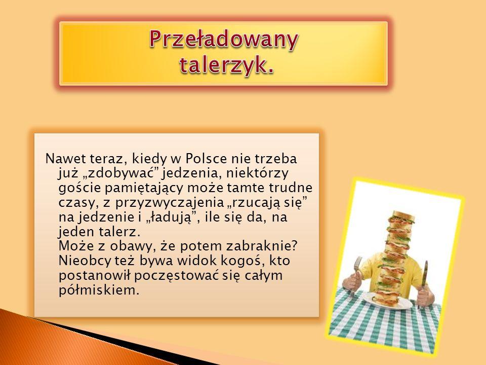 Nawet teraz, kiedy w Polsce nie trzeba już zdobywać jedzenia, niektórzy goście pamiętający może tamte trudne czasy, z przyzwyczajenia rzucają się na jedzenie i ładują, ile się da, na jeden talerz.