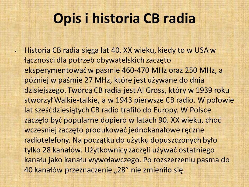 Opis i historia CB radia Historia CB radia sięga lat 40. XX wieku, kiedy to w USA w łączności dla potrzeb obywatelskich zaczęto eksperymentować w paśm