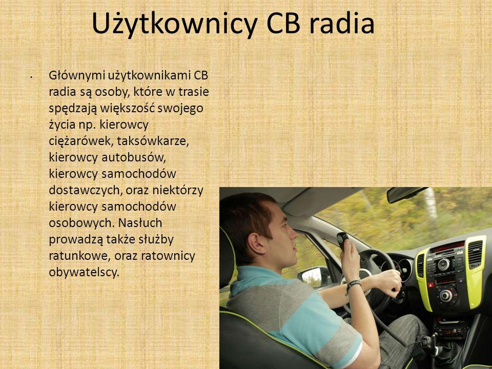 Użytkownicy CB radia Głównymi użytkownikami CB radia są osoby, które w trasie spędzają większość swojego życia np. kierowcy ciężarówek, taksówkarze, k