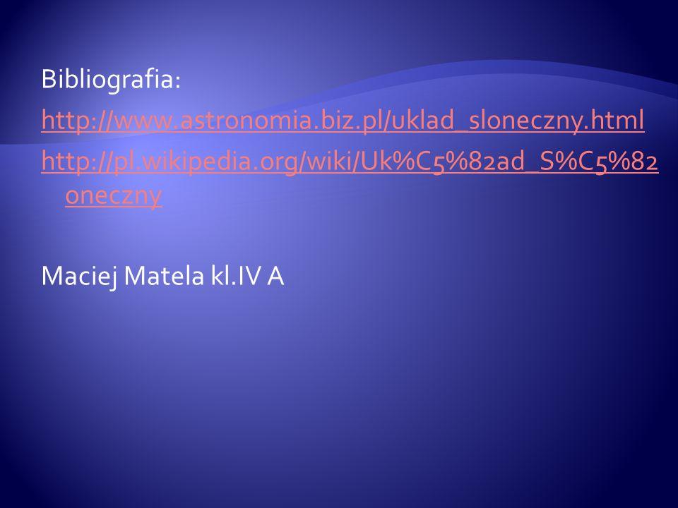 Bibliografia: http://www.astronomia.biz.pl/uklad_sloneczny.html http://pl.wikipedia.org/wiki/Uk%C5%82ad_S%C5%82 oneczny Maciej Matela kl.IV A