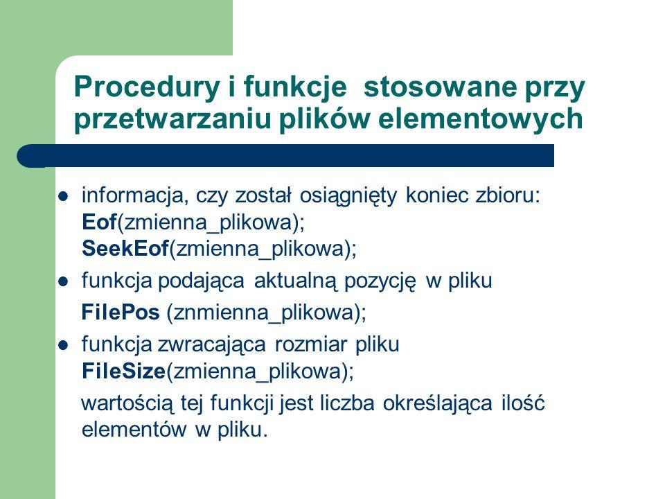 Procedury i funkcje stosowane przy przetwarzaniu plików elementowych informacja, czy został osiągnięty koniec zbioru: Eof(zmienna_plikowa); SeekEof(zmienna_plikowa); funkcja podająca aktualną pozycję w pliku FilePos (znmienna_plikowa); funkcja zwracająca rozmiar pliku FileSize(zmienna_plikowa); wartością tej funkcji jest liczba określająca ilość elementów w pliku.