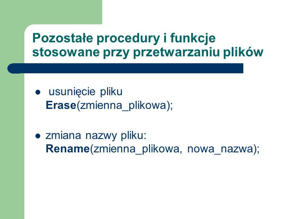 Pozostałe procedury i funkcje stosowane przy przetwarzaniu plików usunięcie pliku Erase(zmienna_plikowa); zmiana nazwy pliku: Rename(zmienna_plikowa, nowa_nazwa);