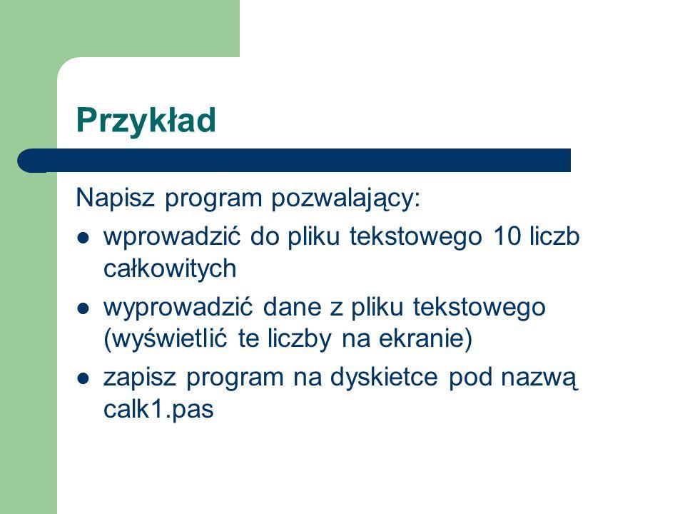 Przykład Napisz program pozwalający: wprowadzić do pliku tekstowego 10 liczb całkowitych wyprowadzić dane z pliku tekstowego (wyświetlić te liczby na ekranie) zapisz program na dyskietce pod nazwą calk1.pas