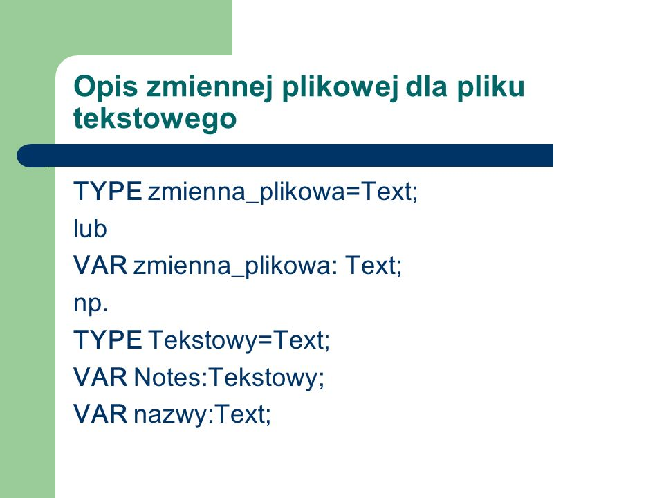 Kojarzenie pliku z fizycznym zbiorem danych na dysku Assign (zmienna_plikowa, zbiór_na_dysku); Assign (notes, C:\teksty\notesik.txt ); Assign (nazwy,A:\napisy.txt);