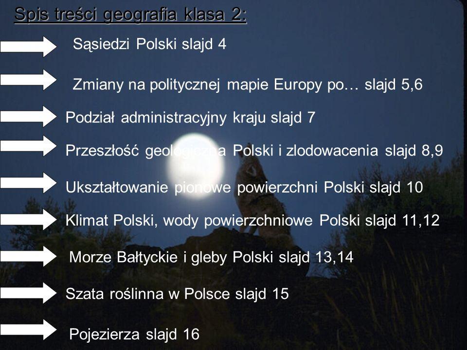 Spis treści geografia klasa 2: Sąsiedzi Polski slajd 4 Zmiany na politycznej mapie Europy po… slajd 5,6 Podział administracyjny kraju slajd 7 Przeszło