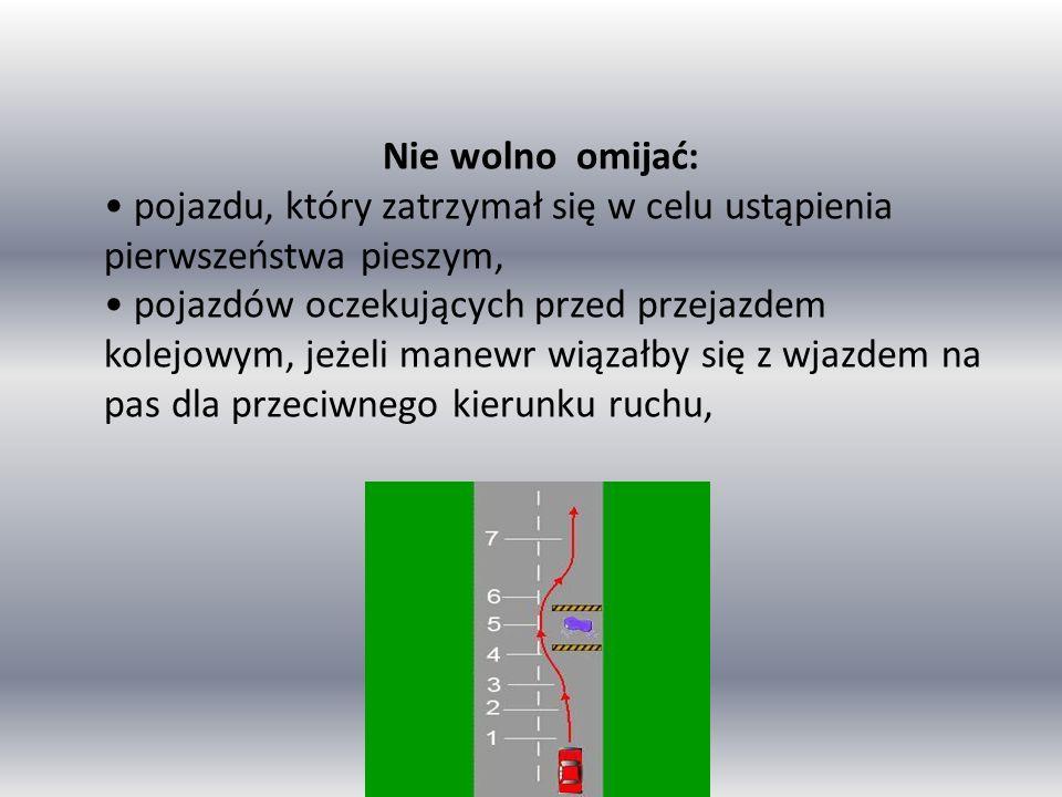 Nie wolno omijać: pojazdu, który zatrzymał się w celu ustąpienia pierwszeństwa pieszym, pojazdów oczekujących przed przejazdem kolejowym, jeżeli manewr wiązałby się z wjazdem na pas dla przeciwnego kierunku ruchu,
