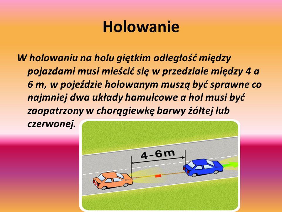 Holowanie W holowaniu na holu giętkim odległość między pojazdami musi mieścić się w przedziale między 4 a 6 m, w pojeździe holowanym muszą być sprawne co najmniej dwa układy hamulcowe a hol musi być zaopatrzony w chorągiewkę barwy żółtej lub czerwonej.