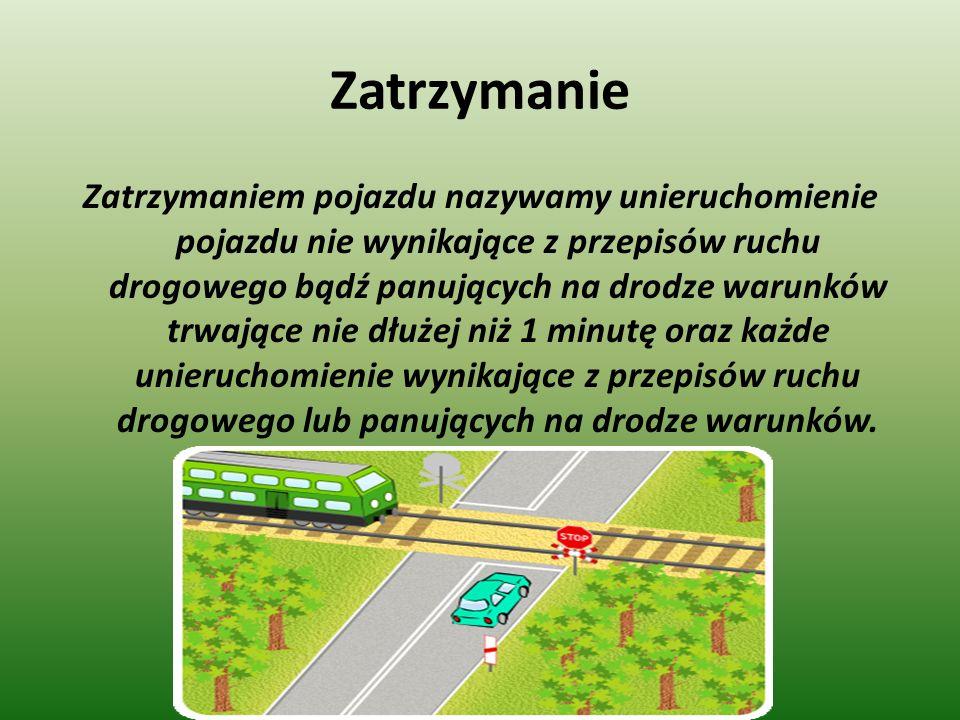 Zatrzymanie Zatrzymaniem pojazdu nazywamy unieruchomienie pojazdu nie wynikające z przepisów ruchu drogowego bądź panujących na drodze warunków trwające nie dłużej niż 1 minutę oraz każde unieruchomienie wynikające z przepisów ruchu drogowego lub panujących na drodze warunków.