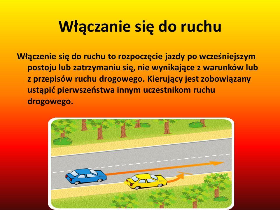 Włączanie się do ruchu Włączenie się do ruchu to rozpoczęcie jazdy po wcześniejszym postoju lub zatrzymaniu się, nie wynikające z warunków lub z przepisów ruchu drogowego.