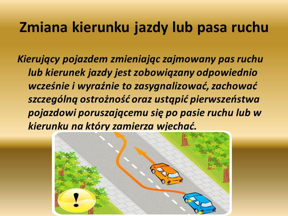 Zmiana kierunku jazdy lub pasa ruchu Kierujący pojazdem zmieniając zajmowany pas ruchu lub kierunek jazdy jest zobowiązany odpowiednio wcześnie i wyraźnie to zasygnalizować, zachować szczególną ostrożność oraz ustąpić pierwszeństwa pojazdowi poruszającemu się po pasie ruchu lub w kierunku na który zamierza wjechać.