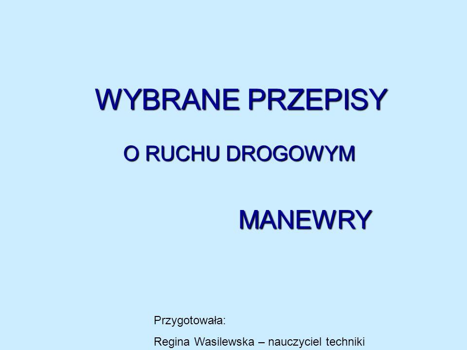WYBRANE PRZEPISY O RUCHU DROGOWYM MANEWRY Przygotowała: Regina Wasilewska – nauczyciel techniki