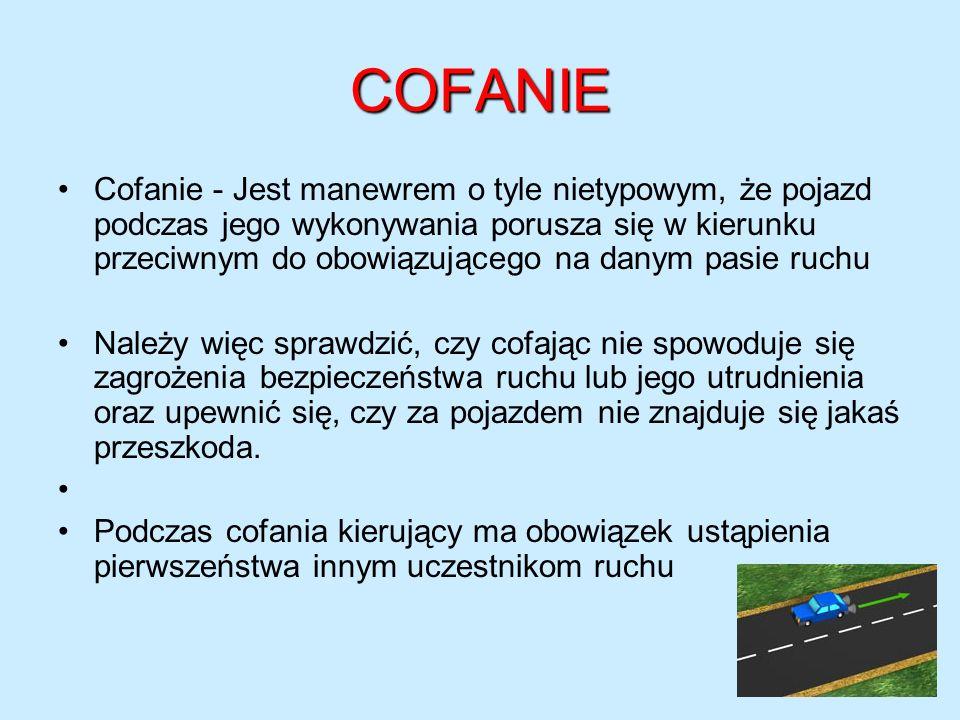 COFANIE Cofanie - Jest manewrem o tyle nietypowym, że pojazd podczas jego wykonywania porusza się w kierunku przeciwnym do obowiązującego na danym pas