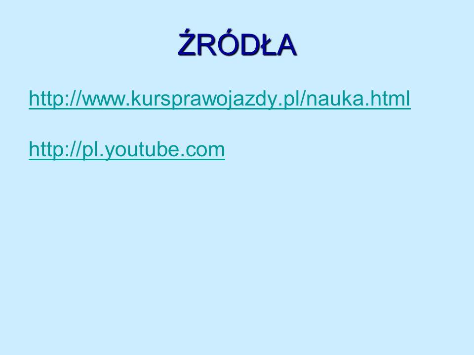 ŹRÓDŁA http://www.kursprawojazdy.pl/nauka.html http://pl.youtube.com