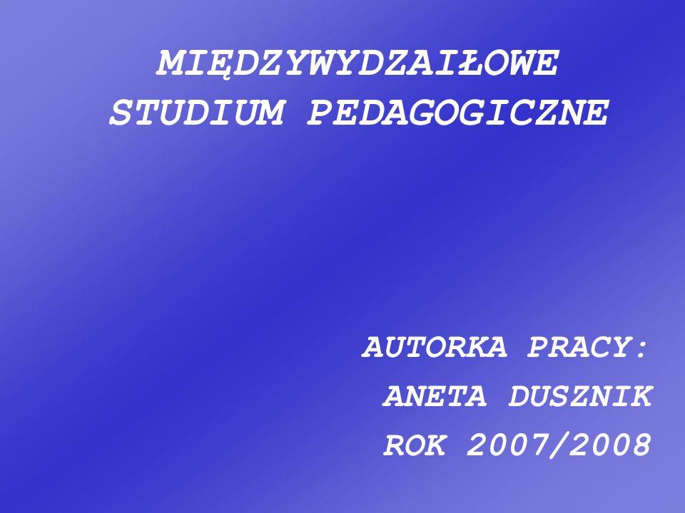 MIĘDZYWYDZAIŁOWE STUDIUM PEDAGOGICZNE AUTORKA PRACY: ANETA DUSZNIK ROK 2007/2008