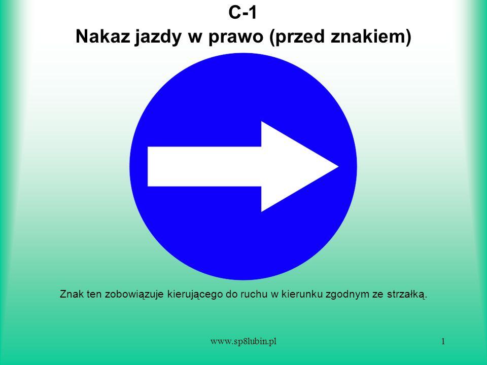 www.sp8lubin.pl1 C-1 Znak ten zobowiązuje kierującego do ruchu w kierunku zgodnym ze strzałką. Nakaz jazdy w prawo (przed znakiem)