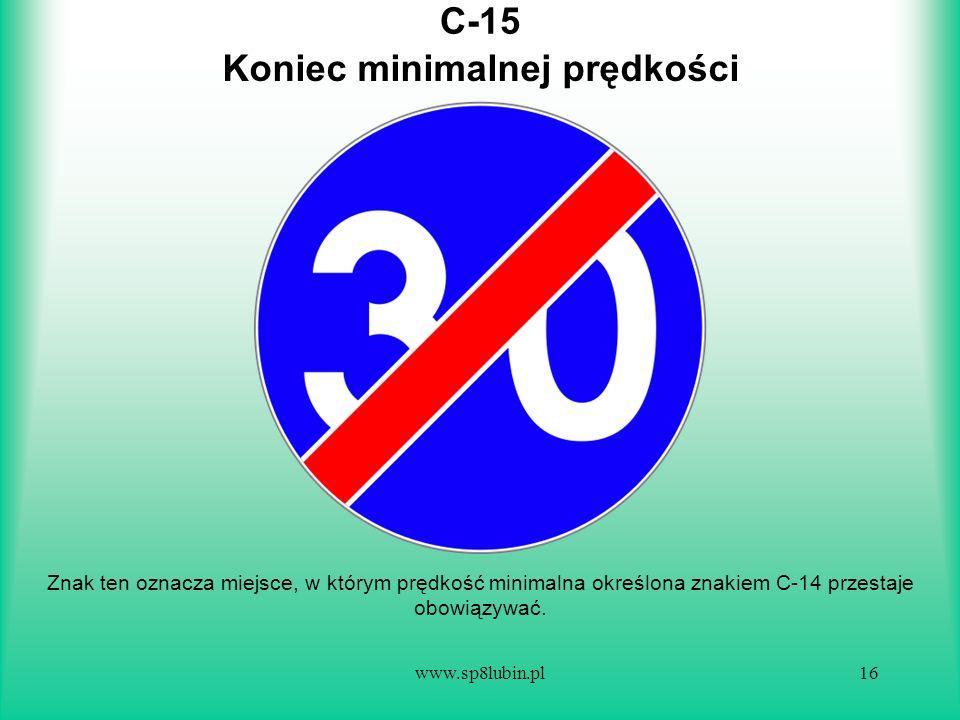 www.sp8lubin.pl16 C-15 Znak ten oznacza miejsce, w którym prędkość minimalna określona znakiem C-14 przestaje obowiązywać. Koniec minimalnej prędkości