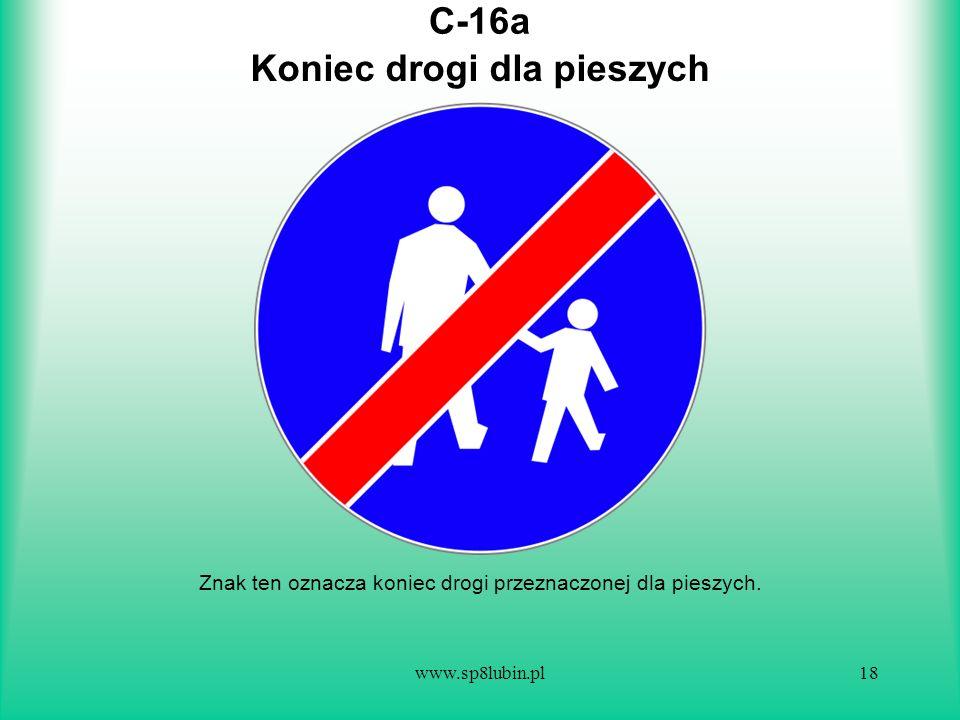 www.sp8lubin.pl18 C-16a Znak ten oznacza koniec drogi przeznaczonej dla pieszych. Koniec drogi dla pieszych