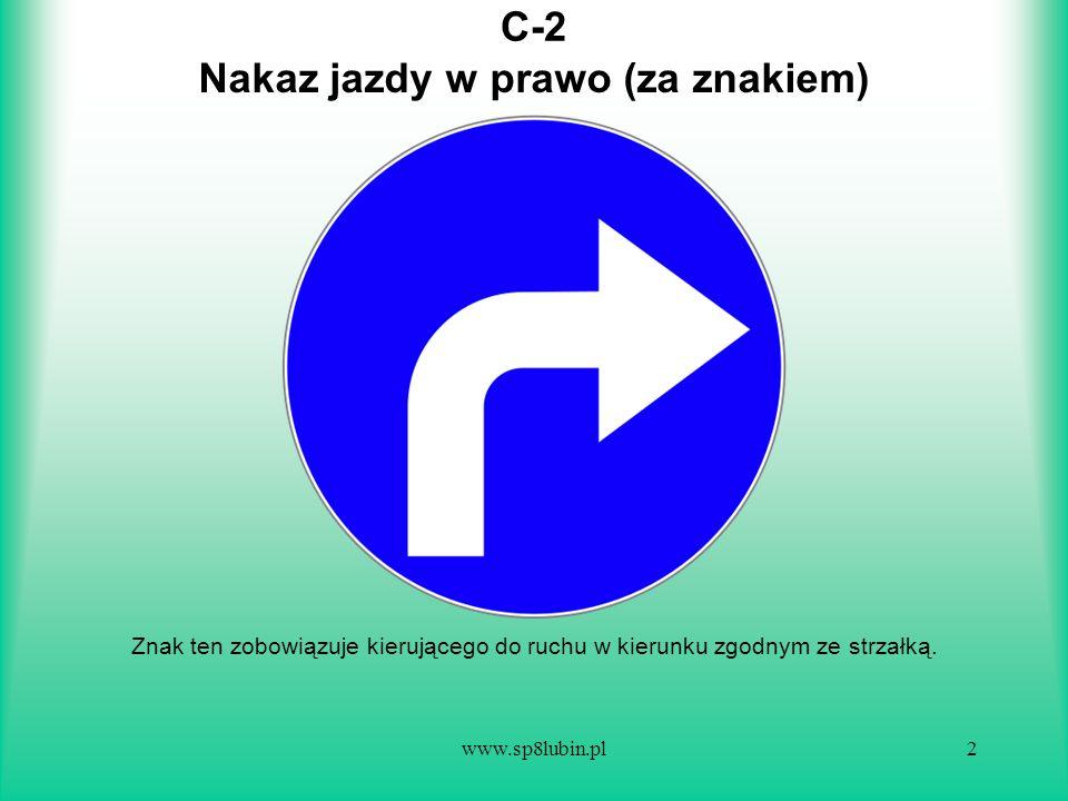 www.sp8lubin.pl2 C-2 Znak ten zobowiązuje kierującego do ruchu w kierunku zgodnym ze strzałką. Nakaz jazdy w prawo (za znakiem)