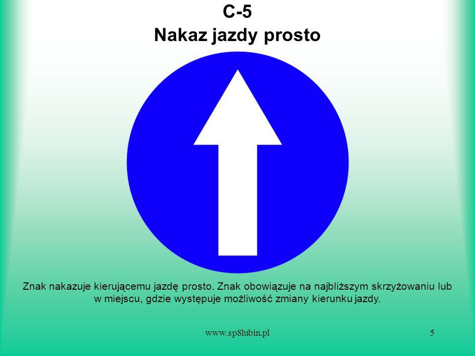 www.sp8lubin.pl5 C-5 Znak nakazuje kierującemu jazdę prosto. Znak obowiązuje na najbliższym skrzyżowaniu lub w miejscu, gdzie występuje możliwość zmia