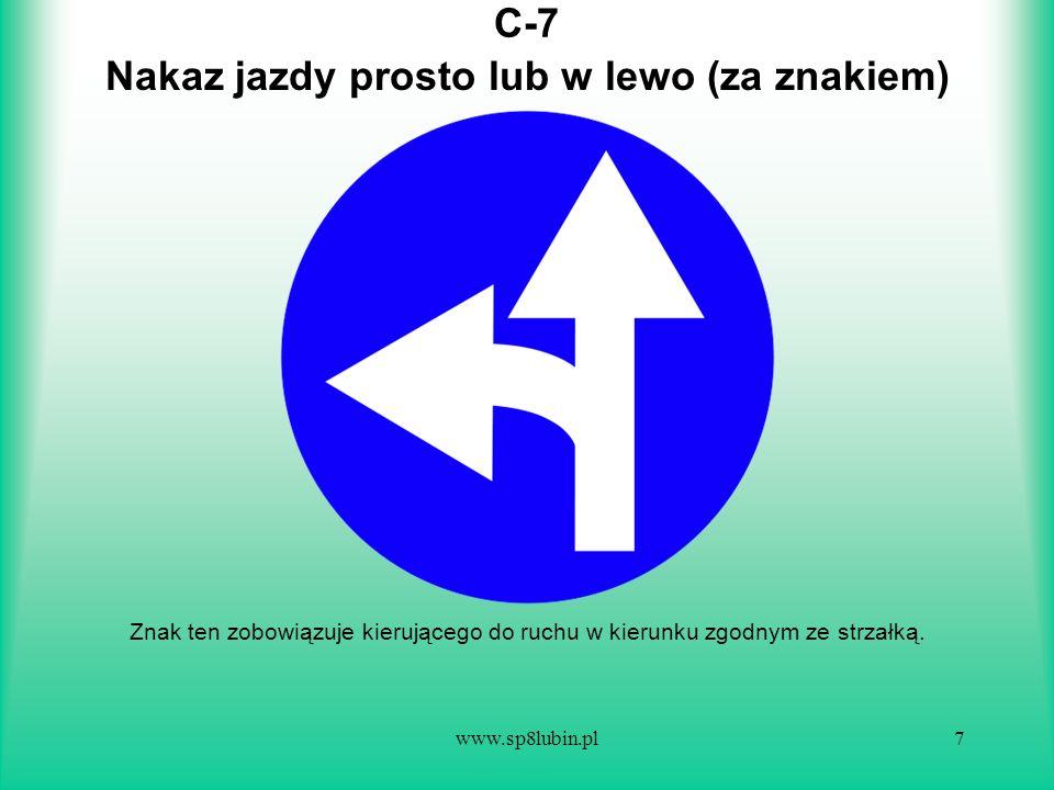 www.sp8lubin.pl7 C-7C-7 Znak ten zobowiązuje kierującego do ruchu w kierunku zgodnym ze strzałką. Nakaz jazdy prosto lub w lewo (za znakiem)